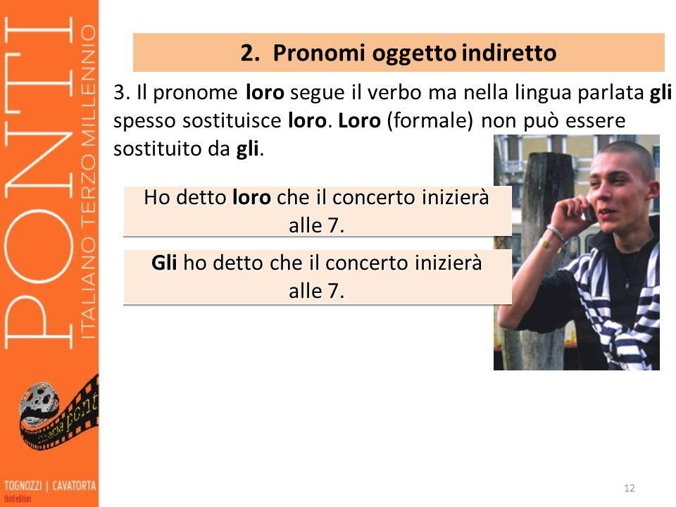 12 2. Pronomi oggetto indiretto 3. Il pronome loro segue il verbo ma nella lingua parlata gli spesso sostituisce loro. Loro (formale) non può essere s