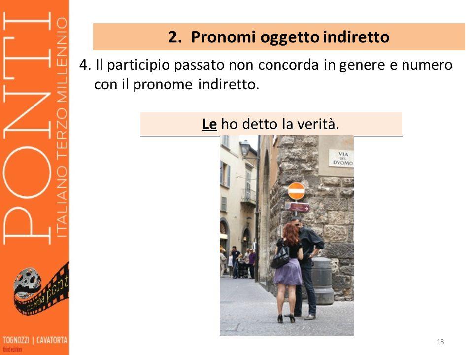 13 2. Pronomi oggetto indiretto 4. Il participio passato non concorda in genere e numero con il pronome indiretto. Le ho detto la verità.