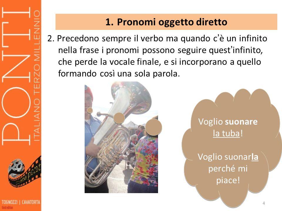 4 1. Pronomi oggetto diretto 2. Precedono sempre il verbo ma quando c è un infinito nella frase i pronomi possono seguire quest infinito, che perde la