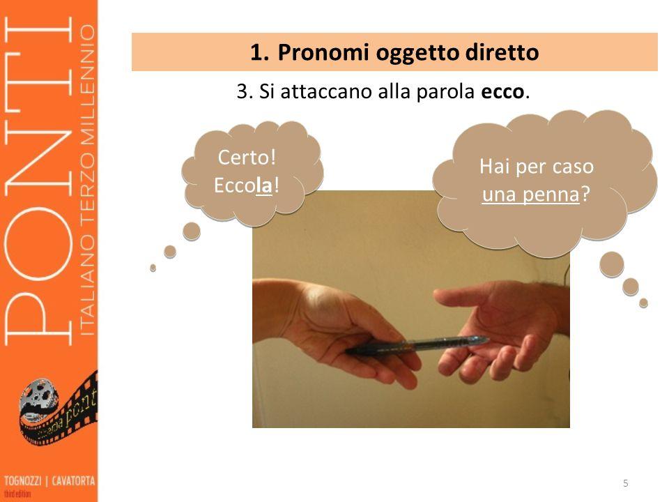 5 1. Pronomi oggetto diretto 3. Si attaccano alla parola ecco. Hai per caso una penna? Certo! Eccola!