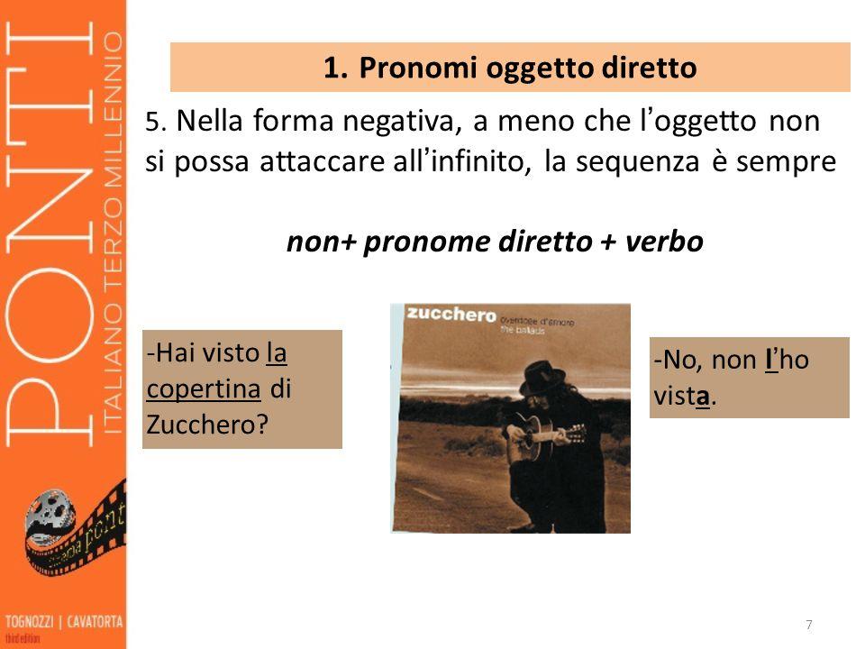 7 1. Pronomi oggetto diretto 5. Nella forma negativa, a meno che loggetto non si possa attaccare allinfinito, la sequenza è sempre non+ pronome dirett