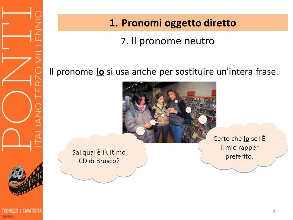 99 1. Pronomi oggetto diretto 7. Il pronome neutro Il pronome lo si usa anche per sostituire un intera frase. Sai qual è lultimo CD di Brusco? Certo c