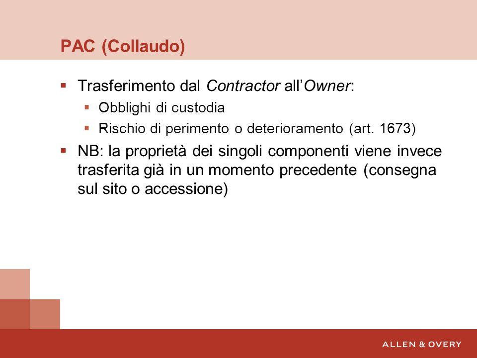 PAC (Collaudo) Trasferimento dal Contractor allOwner: Obblighi di custodia Rischio di perimento o deterioramento (art. 1673) NB: la proprietà dei sing