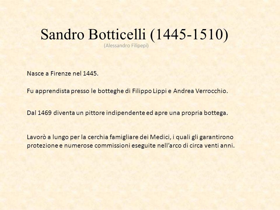 Sandro Botticelli (1445-1510) (Alessandro Filipepi) Nasce a Firenze nel 1445. Fu apprendista presso le botteghe di Filippo Lippi e Andrea Verrocchio.