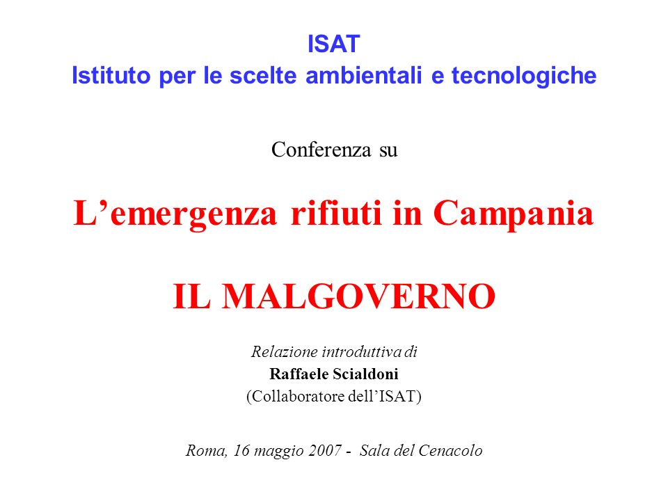 ISAT Istituto per le scelte ambientali e tecnologiche Conferenza su Lemergenza rifiuti in Campania IL MALGOVERNO Relazione introduttiva di Raffaele Sc