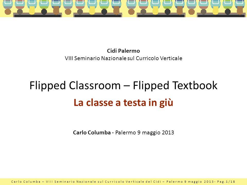Carlo Columba – VIII Seminario Nazionale sul Curricolo Verticale del Cidi – Palermo 9 maggio 2013- Pag.1/18 Flipped Classroom – Flipped Textbook La cl