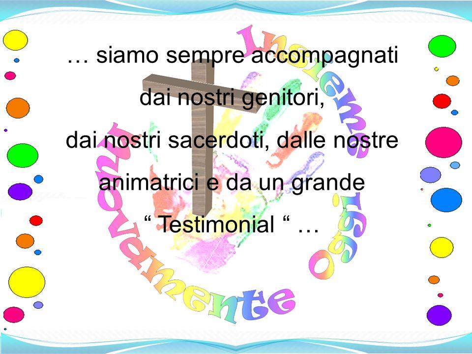 … siamo sempre accompagnati dai nostri genitori, dai nostri sacerdoti, dalle nostre animatrici e da un grande Testimonial …