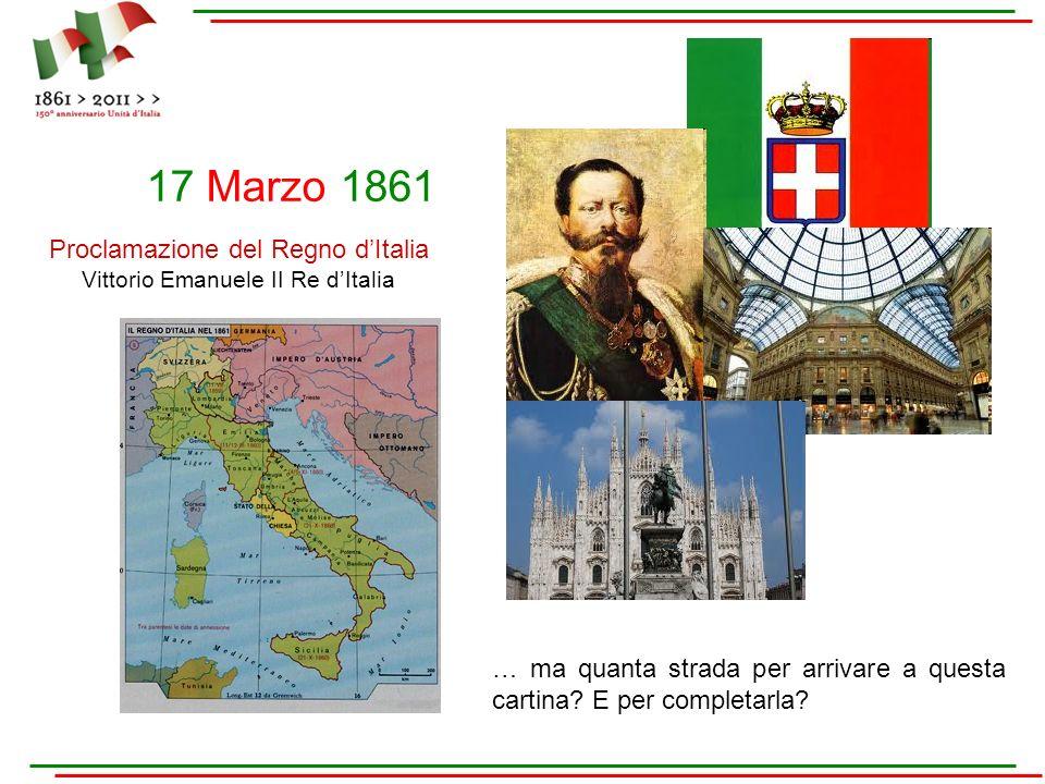 17 Marzo 1861 Proclamazione del Regno dItalia Vittorio Emanuele II Re dItalia … ma quanta strada per arrivare a questa cartina? E per completarla?