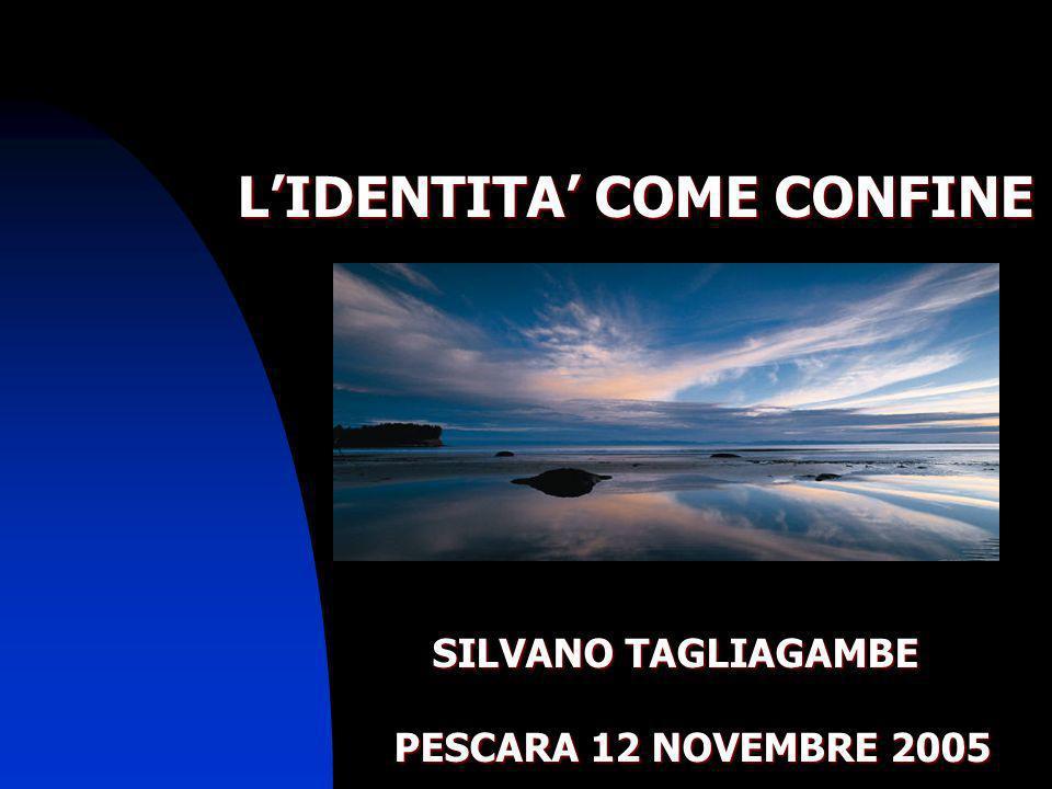 LIDENTITA COME CONFINE SILVANO TAGLIAGAMBE SILVANO TAGLIAGAMBE PESCARA 12 NOVEMBRE 2005 PESCARA 12 NOVEMBRE 2005