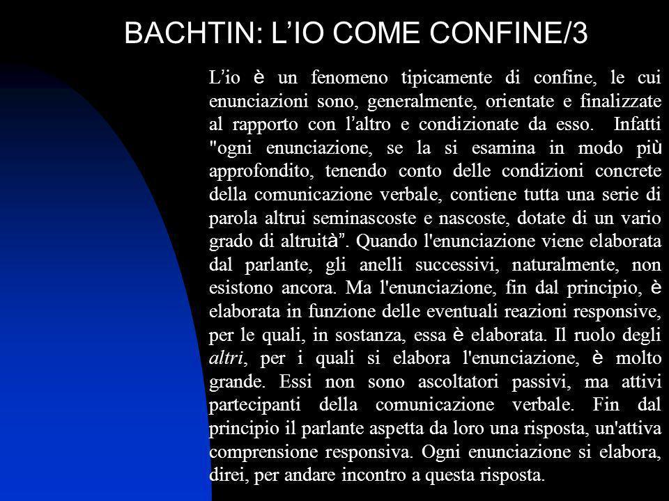 BACHTIN: LIO COME CONFINE/3 L io è un fenomeno tipicamente di confine, le cui enunciazioni sono, generalmente, orientate e finalizzate al rapporto con
