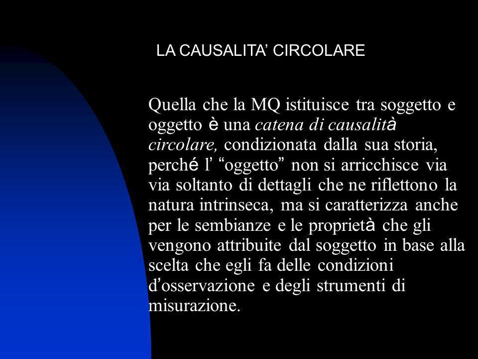 LA CAUSALITA CIRCOLARE Quella che la MQ istituisce tra soggetto e oggetto è una catena di causalit à circolare, condizionata dalla sua storia, perch é
