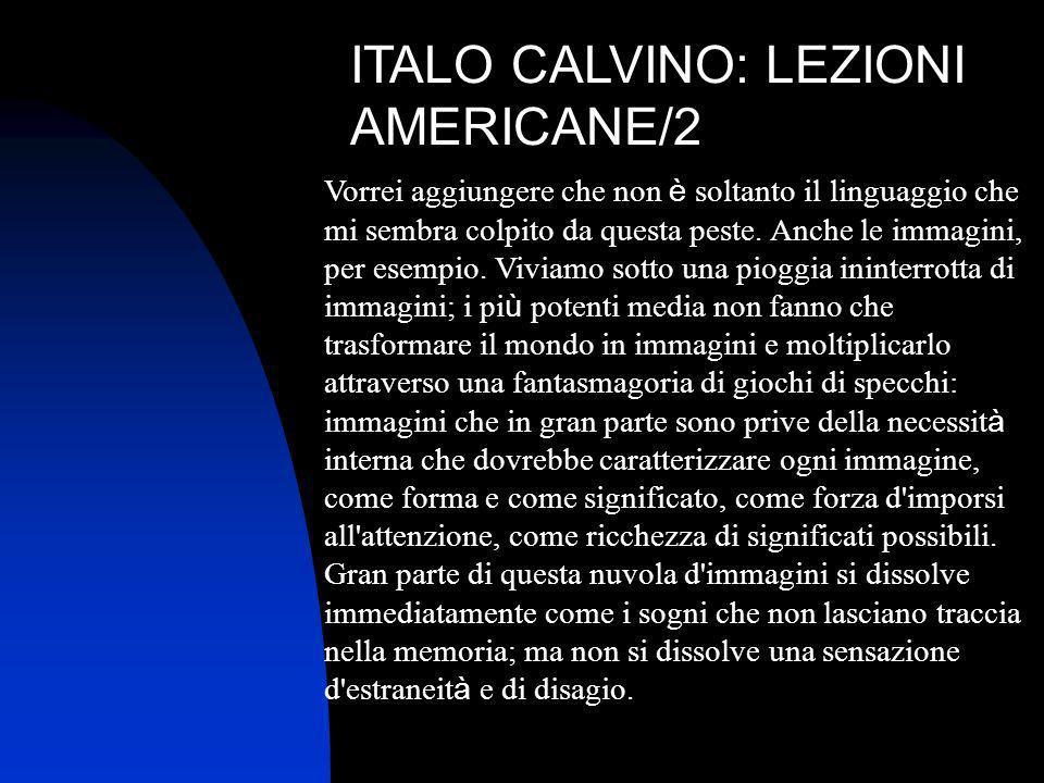 ITALO CALVINO: LEZIONI AMERICANE/2 Vorrei aggiungere che non è soltanto il linguaggio che mi sembra colpito da questa peste. Anche le immagini, per es