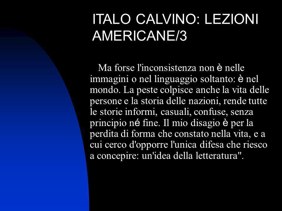 ITALO CALVINO: LEZIONI AMERICANE/3 Ma forse l'inconsistenza non è nelle immagini o nel linguaggio soltanto: è nel mondo. La peste colpisce anche la vi