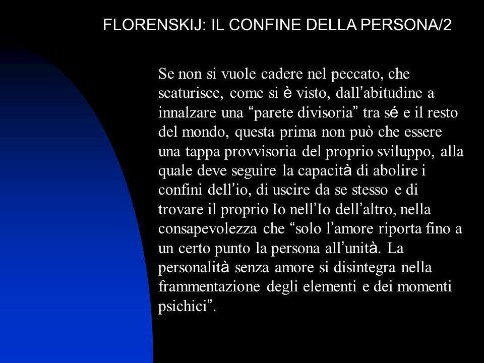 FLORENSKIJ: IL CONFINE DELLA PERSONA/2 Se non si vuole cadere nel peccato, che scaturisce, come si è visto, dall abitudine a innalzare una parete divi