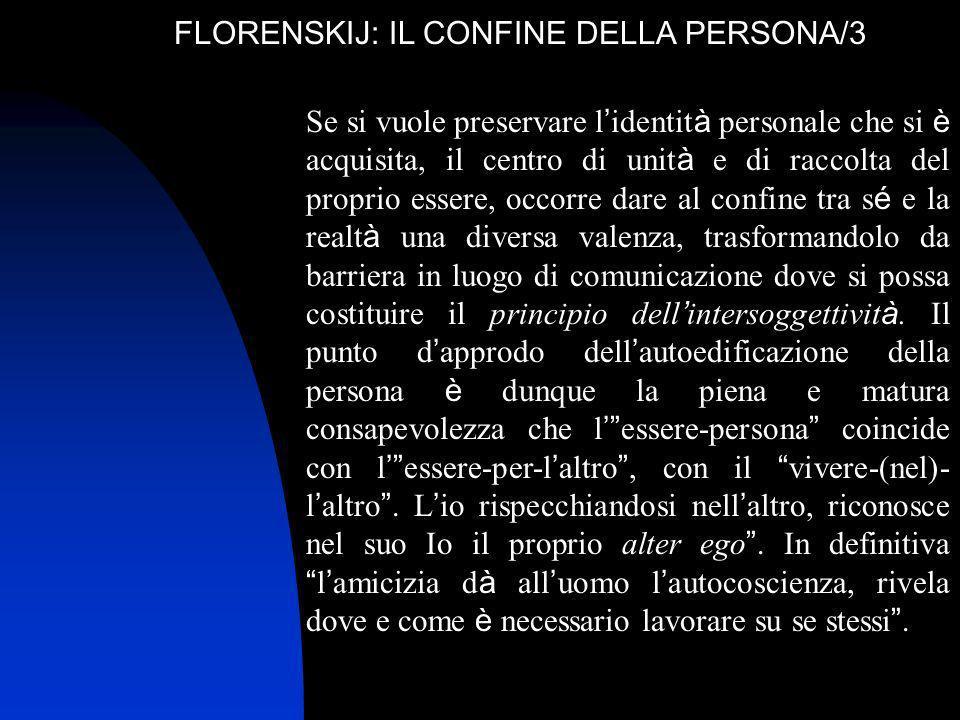 FLORENSKIJ: IL CONFINE DELLA PERSONA/3 Se si vuole preservare l identit à personale che si è acquisita, il centro di unit à e di raccolta del proprio