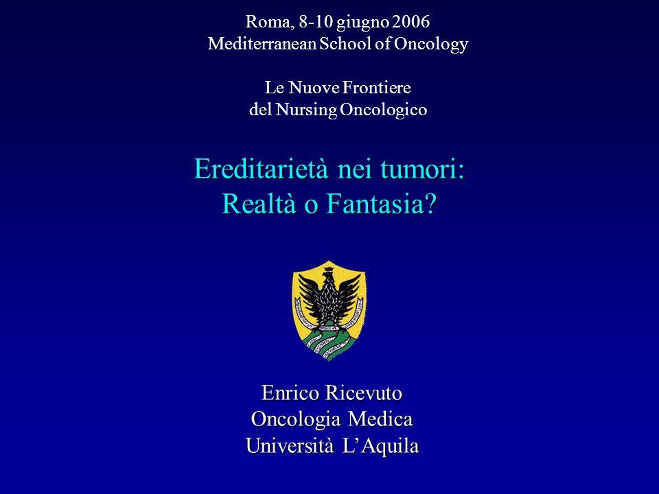 Ereditarietà nei tumori: Realtà o Fantasia? Roma, 8-10 giugno 2006 Mediterranean School of Oncology Le Nuove Frontiere del Nursing Oncologico Enrico R