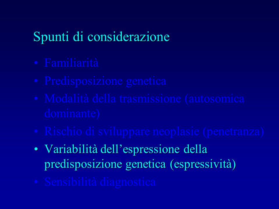 Familiarità Predisposizione genetica Modalità della trasmissione (autosomica dominante) Rischio di sviluppare neoplasie (penetranza) Variabilità delle