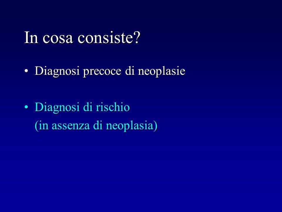 In cosa consiste? Diagnosi precoce di neoplasieDiagnosi precoce di neoplasie Diagnosi di rischioDiagnosi di rischio (in assenza di neoplasia) (in asse