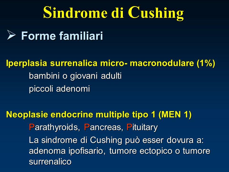 S indrome di C ushing Forme familiari Forme familiari Iperplasia surrenalica micro- macronodulare (1%) bambini o giovani adulti piccoli adenomi Neopla
