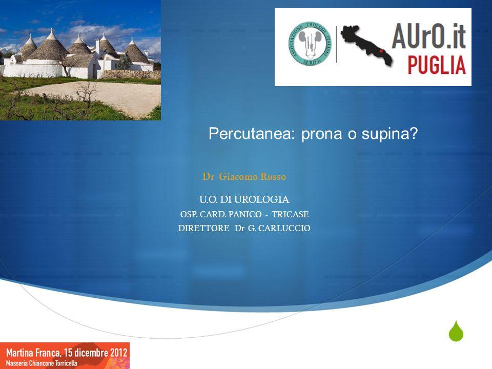 Dr Giacomo Russo U.O. DI UROLOGIA OSP. CARD. PANICO - TRICASE DIRETTORE Dr G. CARLUCCIO Percutanea: prona o supina?