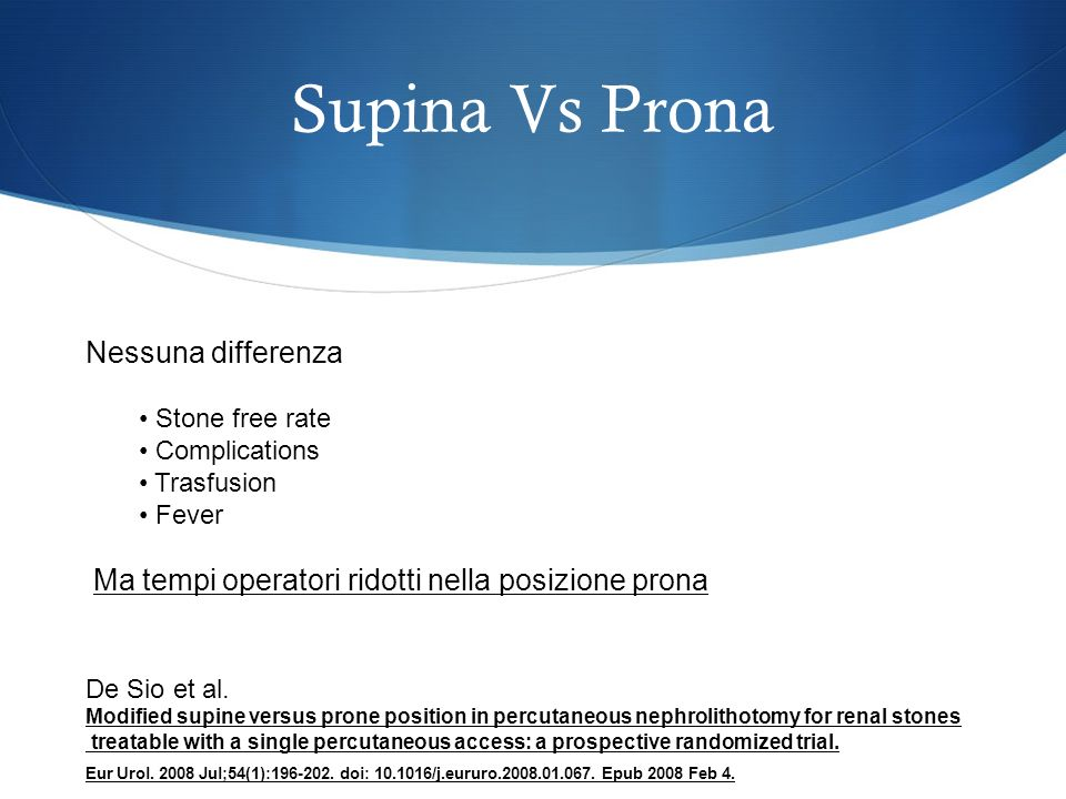 Supina Vs Prona Nessuna differenza Stone free rate Complications Trasfusion Fever Ma tempi operatori ridotti nella posizione prona Modified supine versus prone position in percutaneous nephrolithotomy for renal stones treatable with a single percutaneous access: a prospective randomized trial.