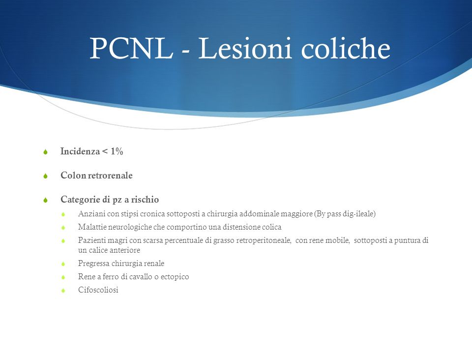 PCNL - Lesioni coliche Incidenza < 1% Colon retrorenale Categorie di pz a rischio Anziani con stipsi cronica sottoposti a chirurgia addominale maggiore (By pass dig-ileale) Malattie neurologiche che comportino una distensione colica Pazienti magri con scarsa percentuale di grasso retroperitoneale, con rene mobile, sottoposti a puntura di un calice anteriore Pregressa chirurgia renale Rene a ferro di cavallo o ectopico Cifoscoliosi