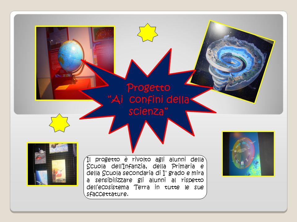 Progetto Ai confini della scienza Il progetto è rivolto agli alunni della Scuola dellInfanzia, della Primaria e della Scuola secondaria di I° grado e