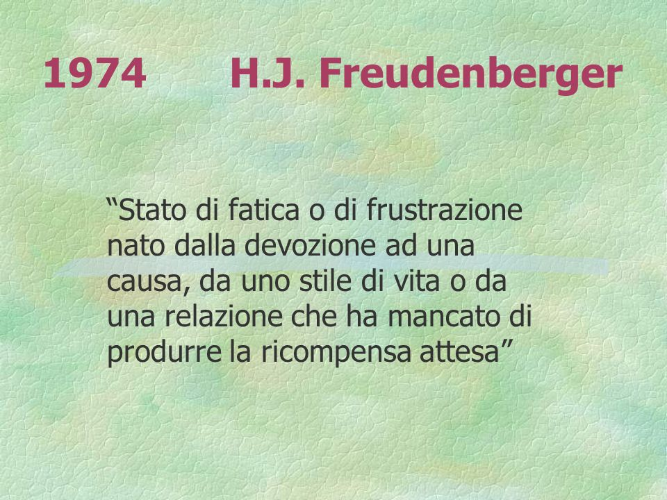 1974H.J. Freudenberger Stato di fatica o di frustrazione nato dalla devozione ad una causa, da uno stile di vita o da una relazione che ha mancato di