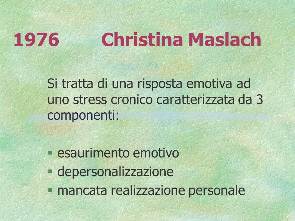 1976Christina Maslach Si tratta di una risposta emotiva ad uno stress cronico caratterizzata da 3 componenti: § esaurimento emotivo § depersonalizzazi