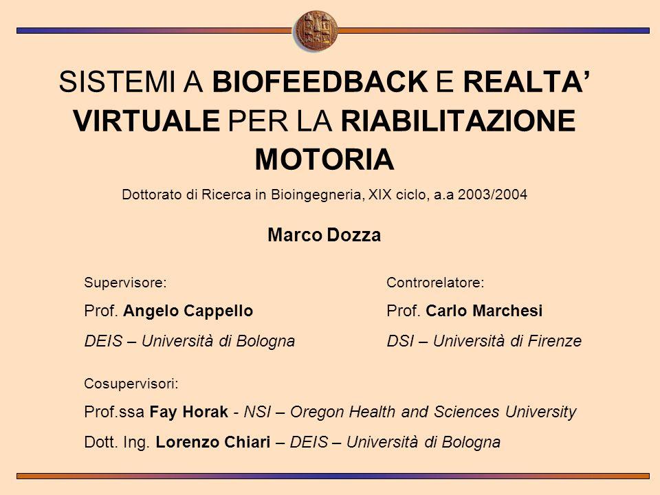 SISTEMI A BIOFEEDBACK E REALTA VIRTUALE PER LA RIABILITAZIONE MOTORIA Dottorato di Ricerca in Bioingegneria, XIX ciclo, a.a 2003/2004 Marco Dozza Supe