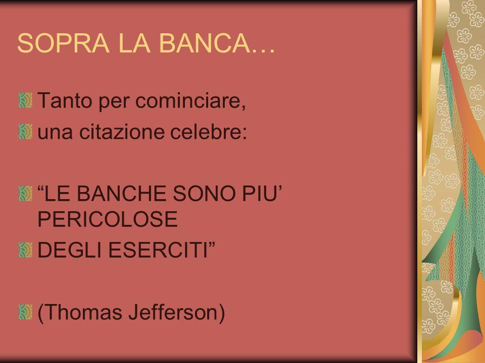 SOPRA LA BANCA… Tanto per cominciare, una citazione celebre: LE BANCHE SONO PIU PERICOLOSE DEGLI ESERCITI (Thomas Jefferson)