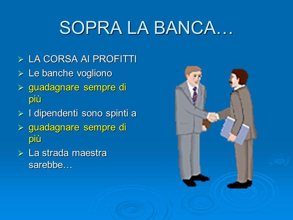 SOPRA LA BANCA… LA CORSA AI PROFITTI LA CORSA AI PROFITTI Le banche vogliono Le banche vogliono guadagnare sempre di più guadagnare sempre di più I di