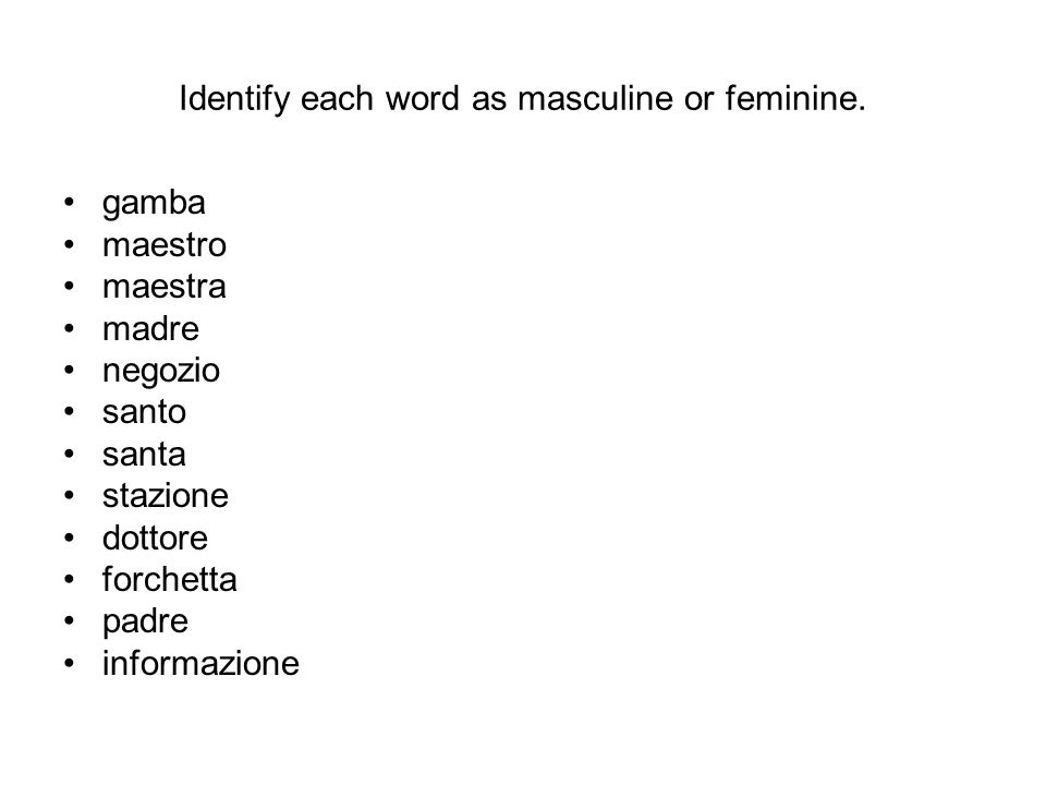 Identify each word as masculine or feminine. gamba maestro maestra madre negozio santo santa stazione dottore forchetta padre informazione