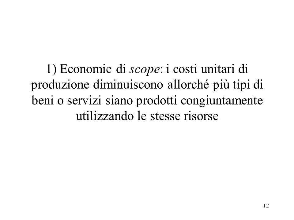 12 1) Economie di scope: i costi unitari di produzione diminuiscono allorché più tipi di beni o servizi siano prodotti congiuntamente utilizzando le s