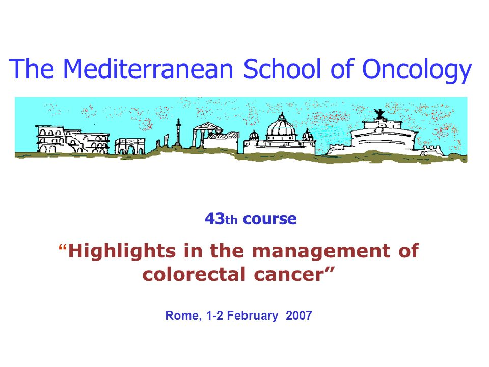 The Mediterranean School of Oncology 43 th course Highlights in the management of colorectal cancer Rome, 1-2 February 2007