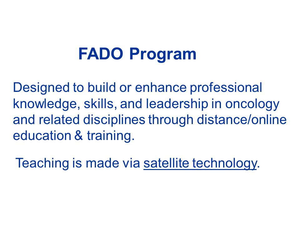 FADO Program Teaching is made via satellite technology. Designed to build or enhance professional knowledge, skills, and leadership in oncology and re