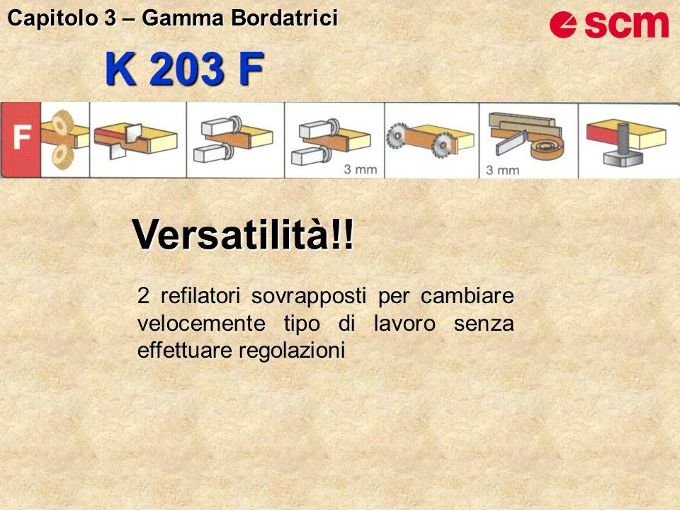 K 203 F Versatilità!! 2 refilatori sovrapposti per cambiare velocemente tipo di lavoro senza effettuare regolazioni Capitolo 3 – Gamma Bordatrici