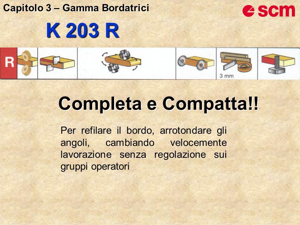 K 203 R Completa e Compatta!! Per refilare il bordo, arrotondare gli angoli, cambiando velocemente lavorazione senza regolazione sui gruppi operatori