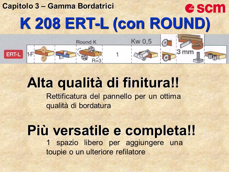 K 208 ERT-L (con ROUND) Alta qualità di finitura!! Rettificatura del pannello per un ottima qualità di bordatura Più versatile e completa!! 1 spazio l