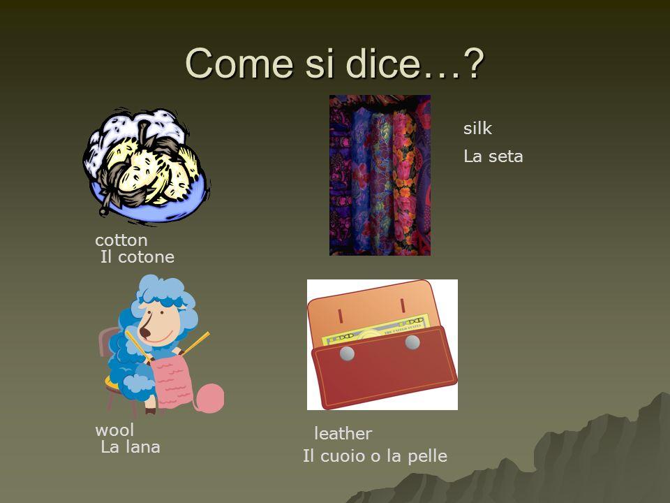 Come si dice…? cotton silk wool leather Il cotone La seta La lana Il cuoio o la pelle