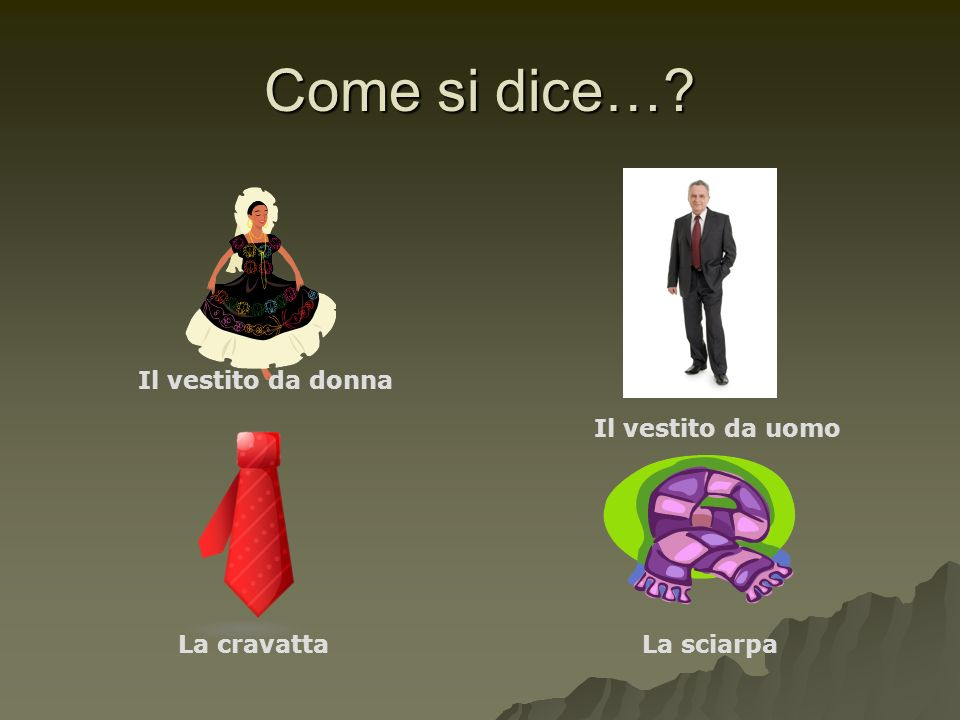 Come si dice…? Il vestito da donna Il vestito da uomo La cravattaLa sciarpa