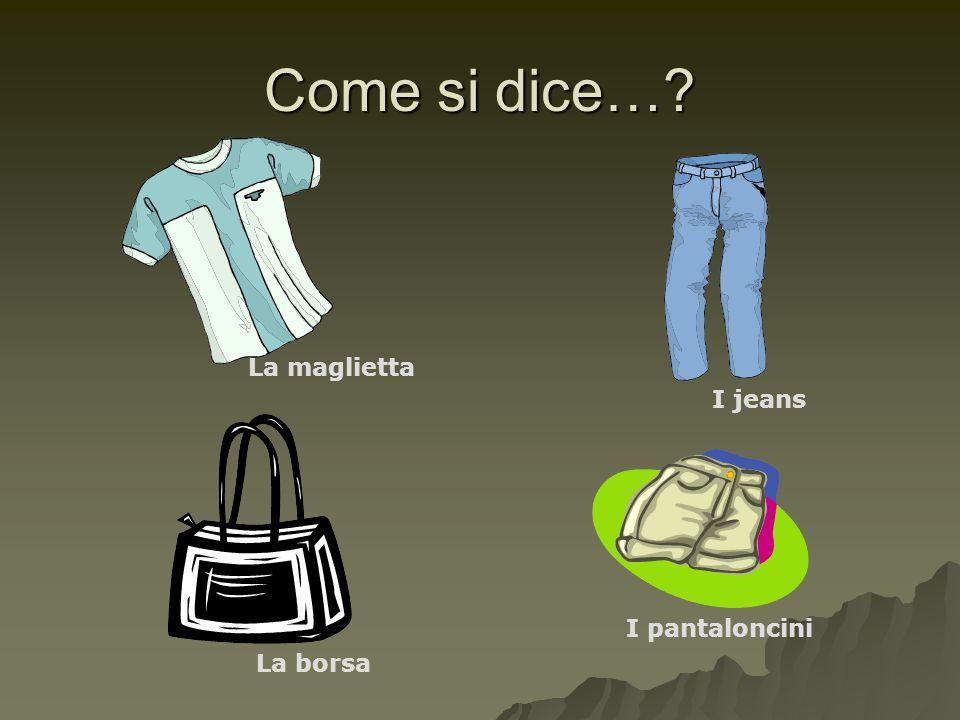 Come si dice…? La maglietta I jeans La borsa I pantaloncini