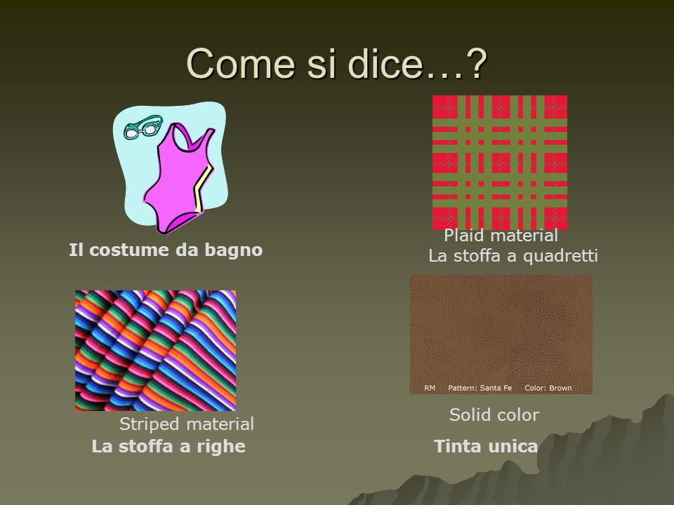 Come si dice…? Il costume da bagno La stoffa a quadretti La stoffa a righeTinta unica Plaid material Striped material Solid color