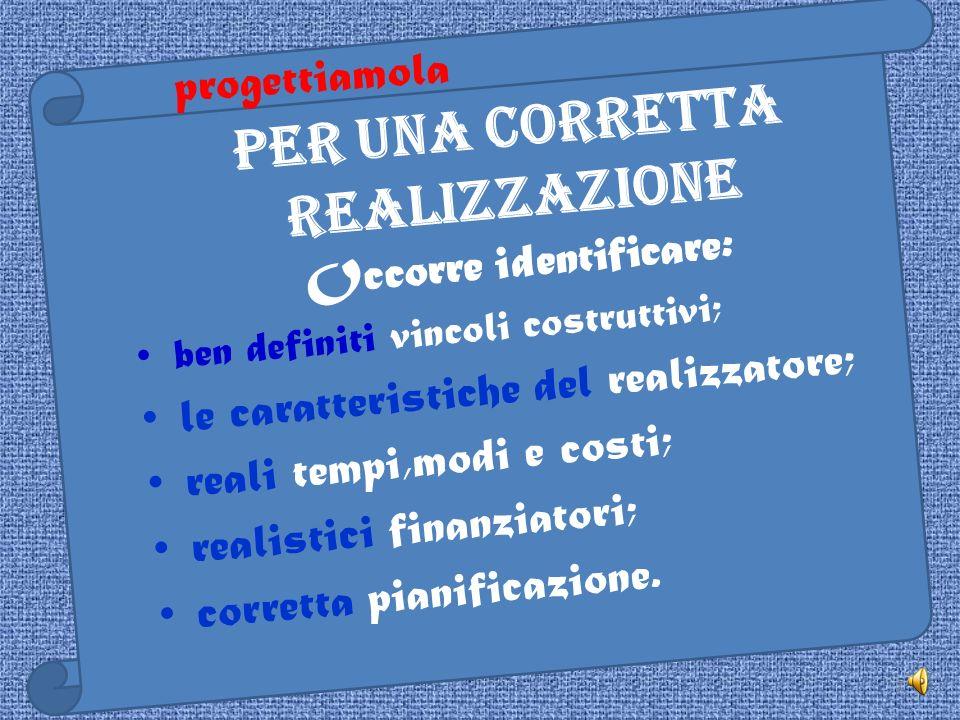 7 Per una corretta realizzazione Occorre identificare: ben definiti vincoli costruttivi; le caratteristiche del realizzatore; reali tempi,modi e costi; realistici finanziatori; corretta pianificazione.