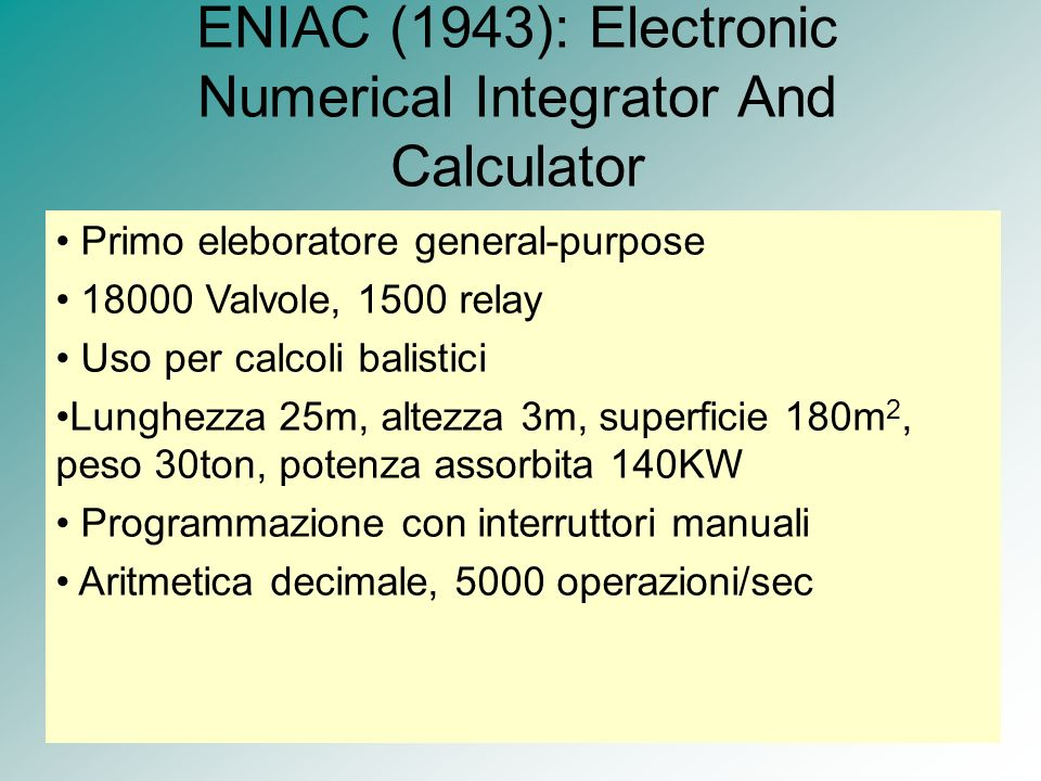 ENIAC (1943): Electronic Numerical Integrator And Calculator Primo eleboratore general-purpose 18000 Valvole, 1500 relay Uso per calcoli balistici Lun