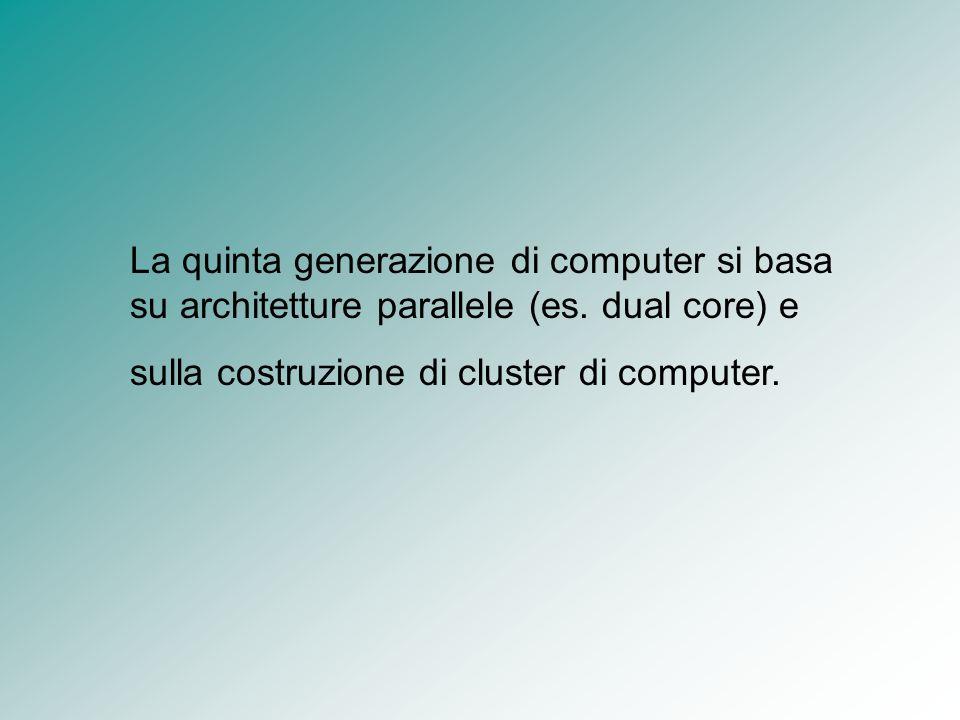 La quinta generazione di computer si basa su architetture parallele (es. dual core) e sulla costruzione di cluster di computer.