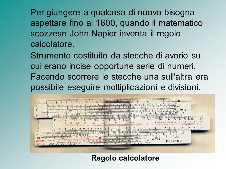 Per giungere a qualcosa di nuovo bisogna aspettare fino al 1600, quando il matematico scozzese John Napier inventa il regolo calcolatore. Strumento co