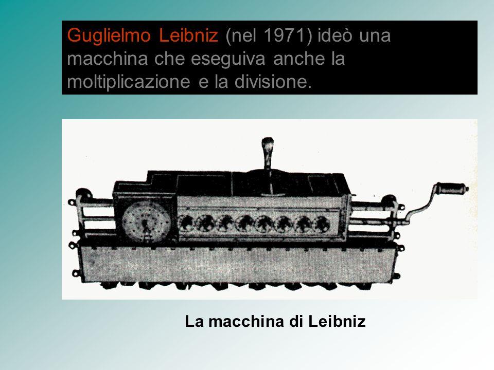 Guglielmo Leibniz (nel 1971) ideò una macchina che eseguiva anche la moltiplicazione e la divisione. La macchina di Leibniz