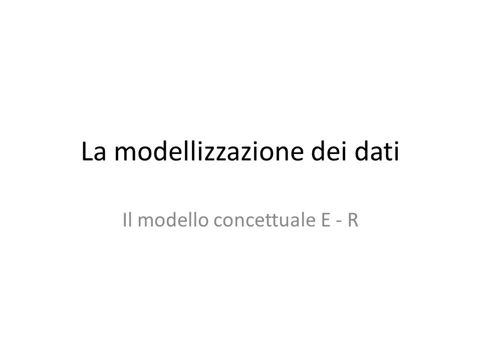 La modellizzazione dei dati Il modello concettuale E - R