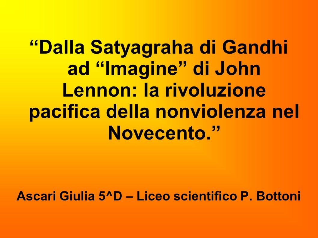 Dalla Satyagraha di Gandhi ad Imagine di John Lennon: la rivoluzione pacifica della nonviolenza nel Novecento. Ascari Giulia 5^D – Liceo scientifico P